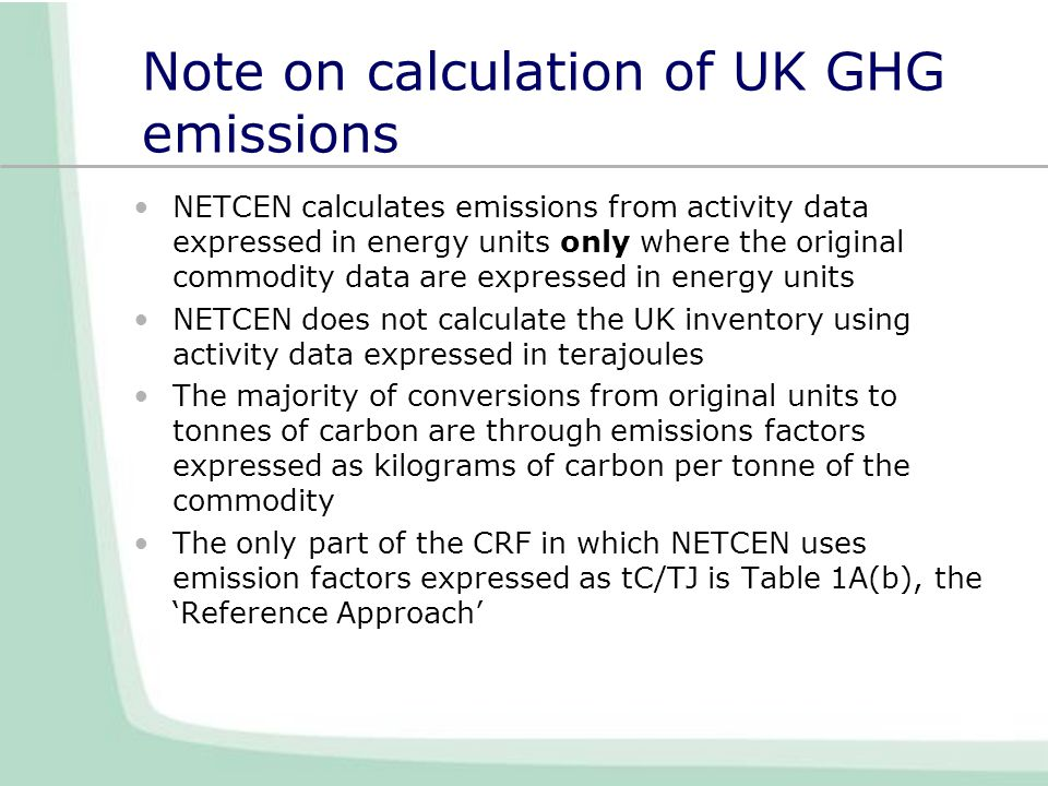 Note on calculation of UK GHG emissions NETCEN calculates emissions from activity data expressed in energy units only where the original commodity data are expressed in energy units NETCEN does not calculate the UK inventory using activity data expressed in terajoules The majority of conversions from original units to tonnes of carbon are through emissions factors expressed as kilograms of carbon per tonne of the commodity The only part of the CRF in which NETCEN uses emission factors expressed as tC/TJ is Table 1A(b), the 'Reference Approach'