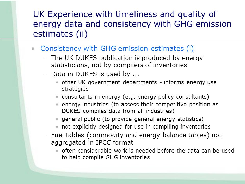 UK Experience with timeliness and quality of energy data and consistency with GHG emission estimates (ii) Consistency with GHG emission estimates (i) –The UK DUKES publication is produced by energy statisticians, not by compilers of inventories –Data in DUKES is used by...