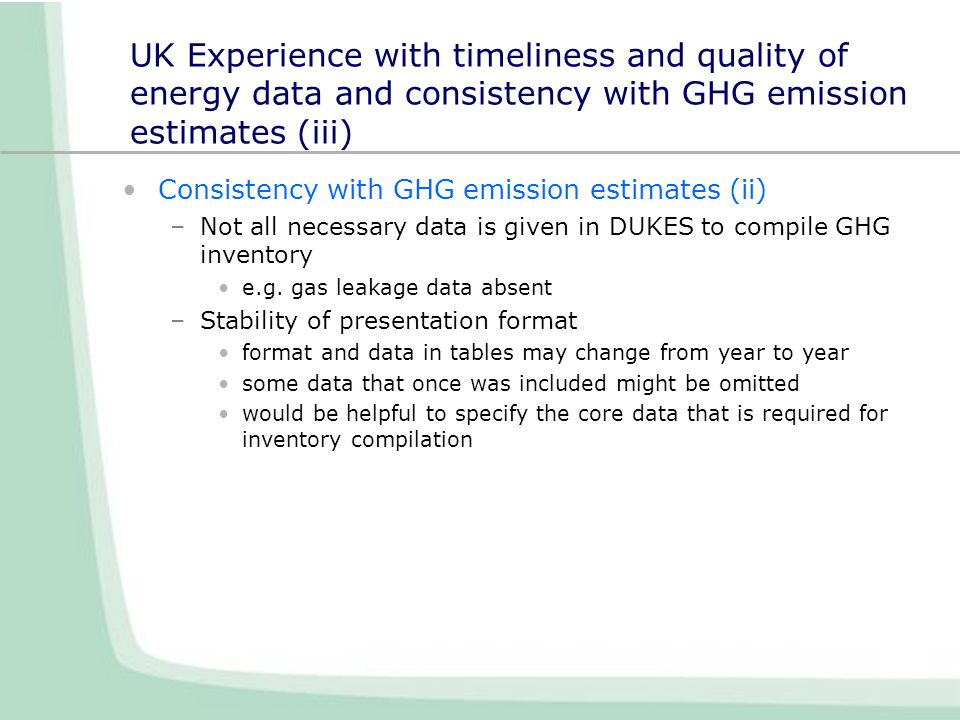 UK Experience with timeliness and quality of energy data and consistency with GHG emission estimates (iii) Consistency with GHG emission estimates (ii) –Not all necessary data is given in DUKES to compile GHG inventory e.g.