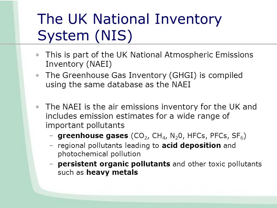 The UK National Inventory System (NIS) This is part of the UK National Atmospheric Emissions Inventory (NAEI) The Greenhouse Gas Inventory (GHGI) is compiled using the same database as the NAEI The NAEI is the air emissions inventory for the UK and includes emission estimates for a wide range of important pollutants –greenhouse gases (CO 2, CH 4, N 2 0, HFCs, PFCs, SF 6 ) –regional pollutants leading to acid deposition and photochemical pollution –persistent organic pollutants and other toxic pollutants such as heavy metals