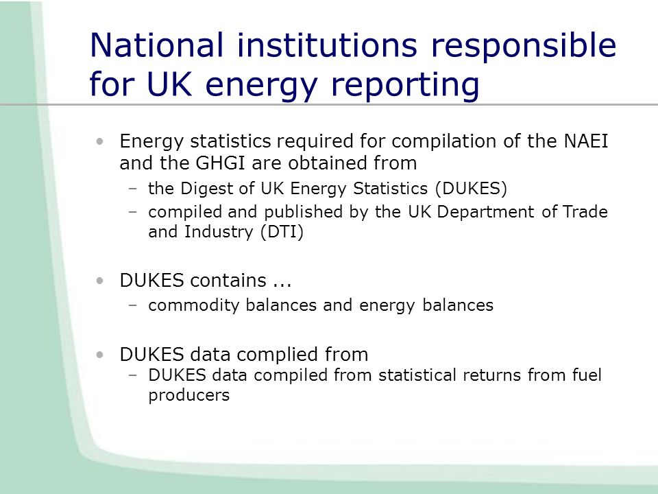 National institutions responsible for UK energy reporting Energy statistics required for compilation of the NAEI and the GHGI are obtained from –the Digest of UK Energy Statistics (DUKES) –compiled and published by the UK Department of Trade and Industry (DTI) DUKES contains...