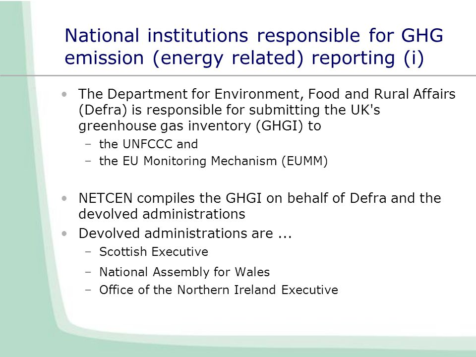 National institutions responsible for GHG emission (energy related) reporting (i) The Department for Environment, Food and Rural Affairs (Defra) is responsible for submitting the UK s greenhouse gas inventory (GHGI) to –the UNFCCC and –the EU Monitoring Mechanism (EUMM) NETCEN compiles the GHGI on behalf of Defra and the devolved administrations Devolved administrations are...