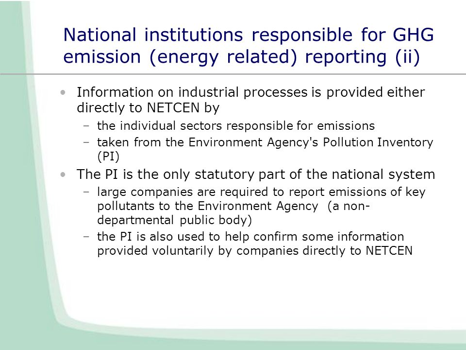 National institutions responsible for GHG emission (energy related) reporting (ii) Information on industrial processes is provided either directly to NETCEN by –the individual sectors responsible for emissions –taken from the Environment Agency s Pollution Inventory (PI) The PI is the only statutory part of the national system –large companies are required to report emissions of key pollutants to the Environment Agency (a non- departmental public body) –the PI is also used to help confirm some information provided voluntarily by companies directly to NETCEN