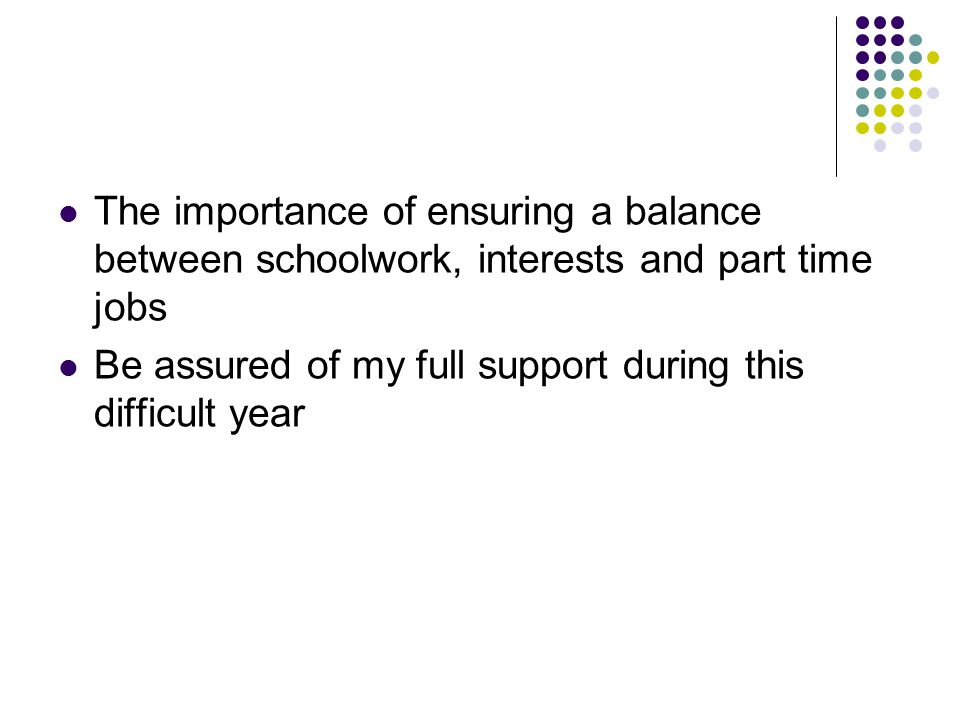 The importance of ensuring a balance between schoolwork, interests and part time jobs Be assured of my full support during this difficult year