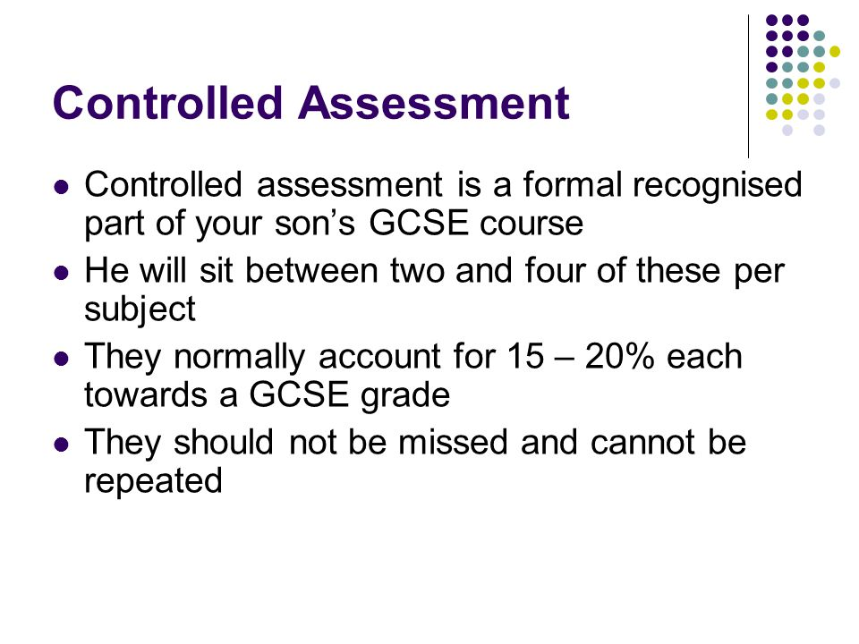 Controlled Assessment Controlled assessment is a formal recognised part of your son's GCSE course He will sit between two and four of these per subject They normally account for 15 – 20% each towards a GCSE grade They should not be missed and cannot be repeated