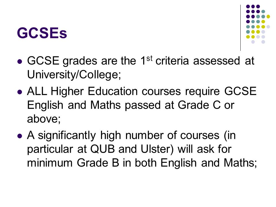 GCSEs GCSE grades are the 1 st criteria assessed at University/College; ALL Higher Education courses require GCSE English and Maths passed at Grade C or above; A significantly high number of courses (in particular at QUB and Ulster) will ask for minimum Grade B in both English and Maths;