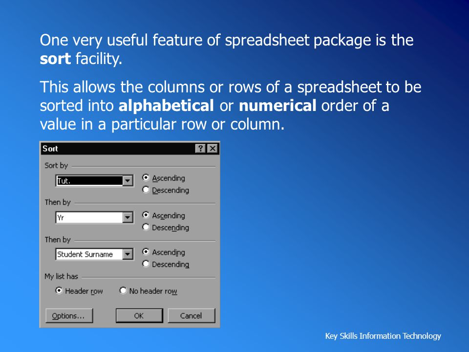 Key Skills Information Technology One very useful feature of spreadsheet package is the sort facility. This allows the columns or rows of a spreadshee