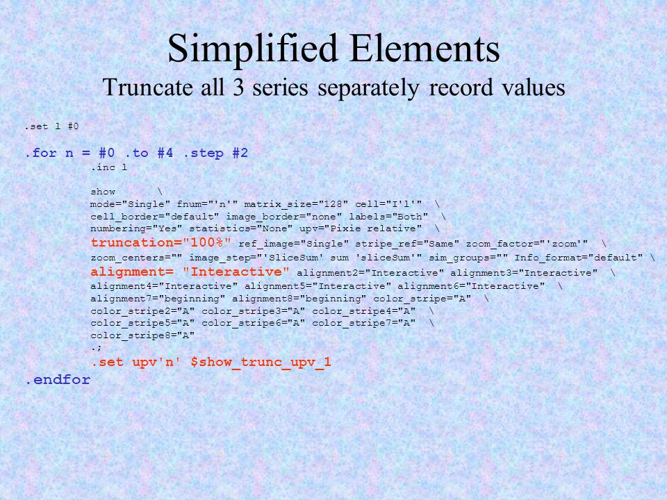 Simplified Elements Truncate all 3 series separately record values.set l #0.for n = #0.to #4.step #2.inc l show \ mode=