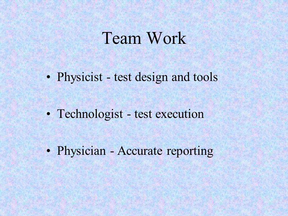 Team Work Physicist - test design and tools Technologist - test execution Physician - Accurate reporting