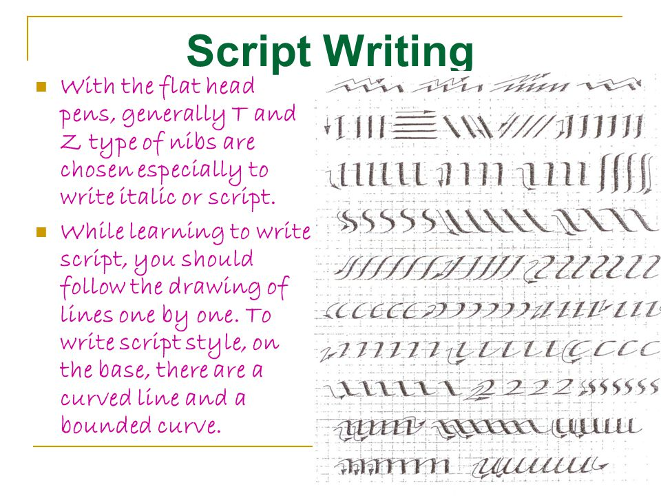 Script Writing With the flat head pens, generally T and Z type of nibs are chosen especially to write italic or script.