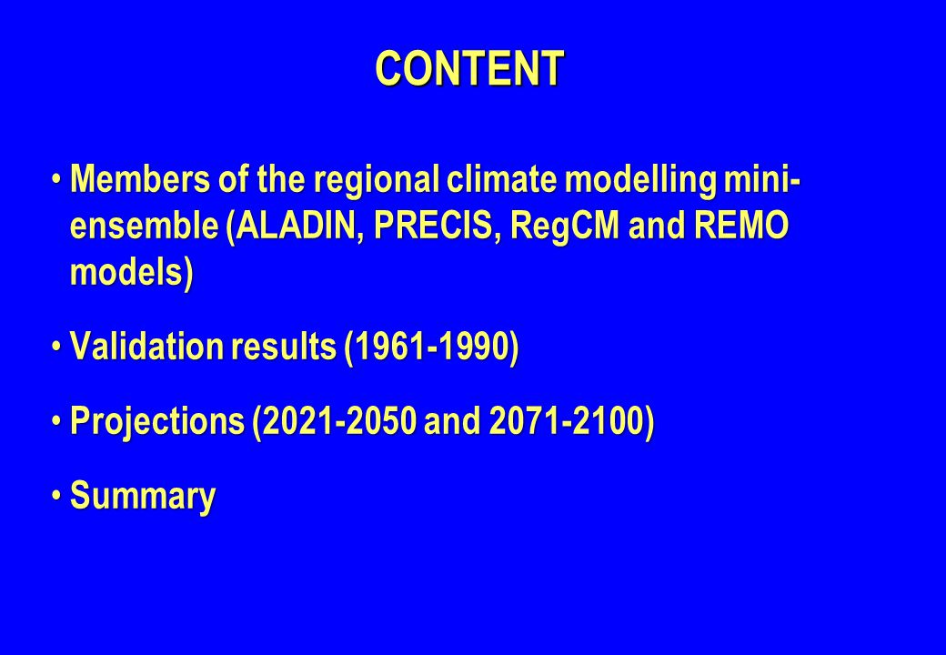 CONTENTCONTENT Members of the regional climate modelling mini- ensemble (ALADIN, PRECIS, RegCM and REMO models) Members of the regional climate modelling mini- ensemble (ALADIN, PRECIS, RegCM and REMO models) Validation results (1961-1990) Validation results (1961-1990) Projections (2021-2050 and 2071-2100) Projections (2021-2050 and 2071-2100) Summary Summary