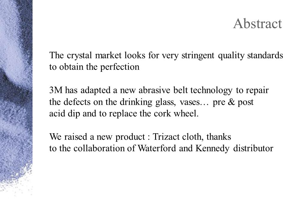 Abstract The crystal market looks for very stringent quality standards to obtain the perfection 3M has adapted a new abrasive belt technology to repair the defects on the drinking glass, vases… pre & post acid dip and to replace the cork wheel.