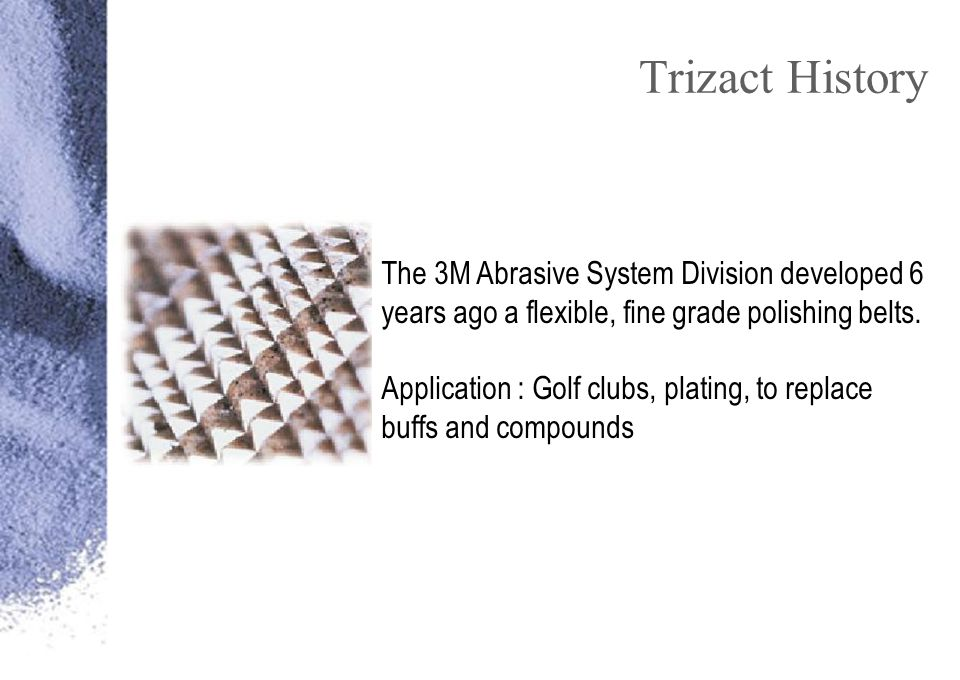 Trizact History The 3M Abrasive System Division developed 6 years ago a flexible, fine grade polishing belts.