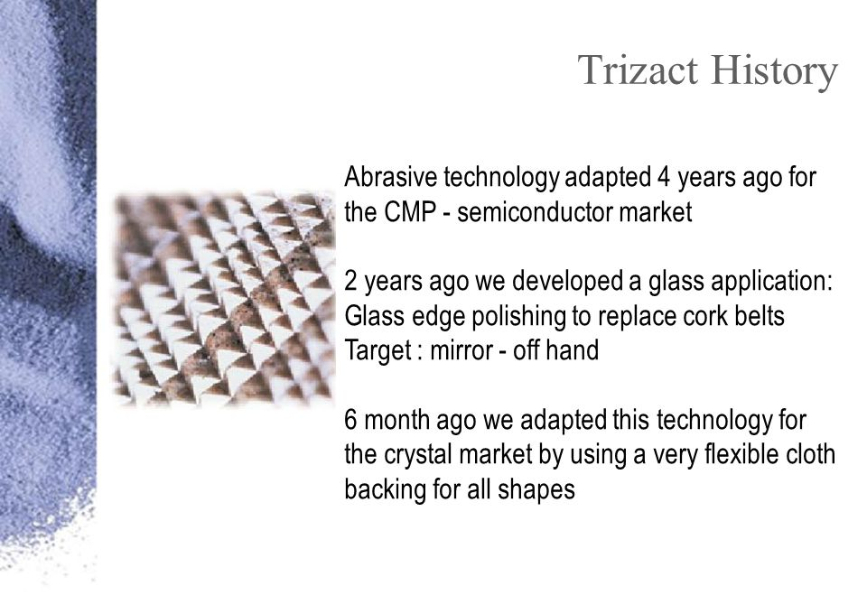 Trizact History Abrasive technology adapted 4 years ago for the CMP - semiconductor market 2 years ago we developed a glass application: Glass edge polishing to replace cork belts Target : mirror - off hand 6 month ago we adapted this technology for the crystal market by using a very flexible cloth backing for all shapes