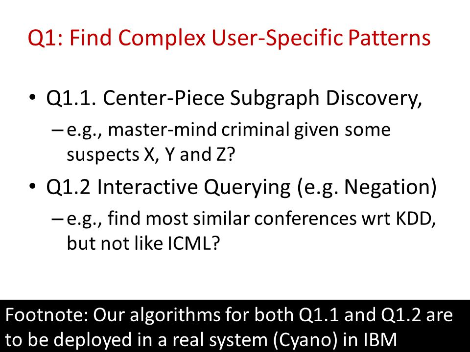 Q1: Find Complex User-Specific Patterns Q1.1. Center-Piece Subgraph Discovery, – e.g., master-mind criminal given some suspects X, Y and Z? Q1.2 Inter