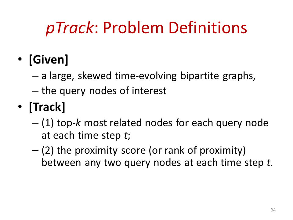 pTrack: Problem Definitions [Given] – a large, skewed time-evolving bipartite graphs, – the query nodes of interest [Track] – (1) top-k most related nodes for each query node at each time step t; – (2) the proximity score (or rank of proximity) between any two query nodes at each time step t.