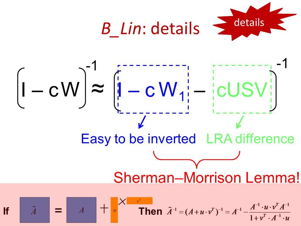 B_Lin: details W I – c ~ ~ I – c – cUSV W1W1 Easy to be invertedLRA difference Sherman–Morrison Lemma.