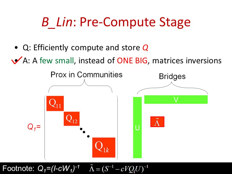 B_Lin: Pre-Compute Stage Q: Efficiently compute and store Q A: A few small, instead of ONE BIG, matrices inversions 52 Footnote: Q 1 =(I-cW 1 ) -1