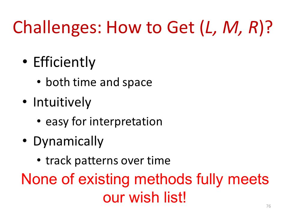 Challenges: How to Get (L, M, R)? Efficiently both time and space Intuitively easy for interpretation Dynamically track patterns over time 76 None of