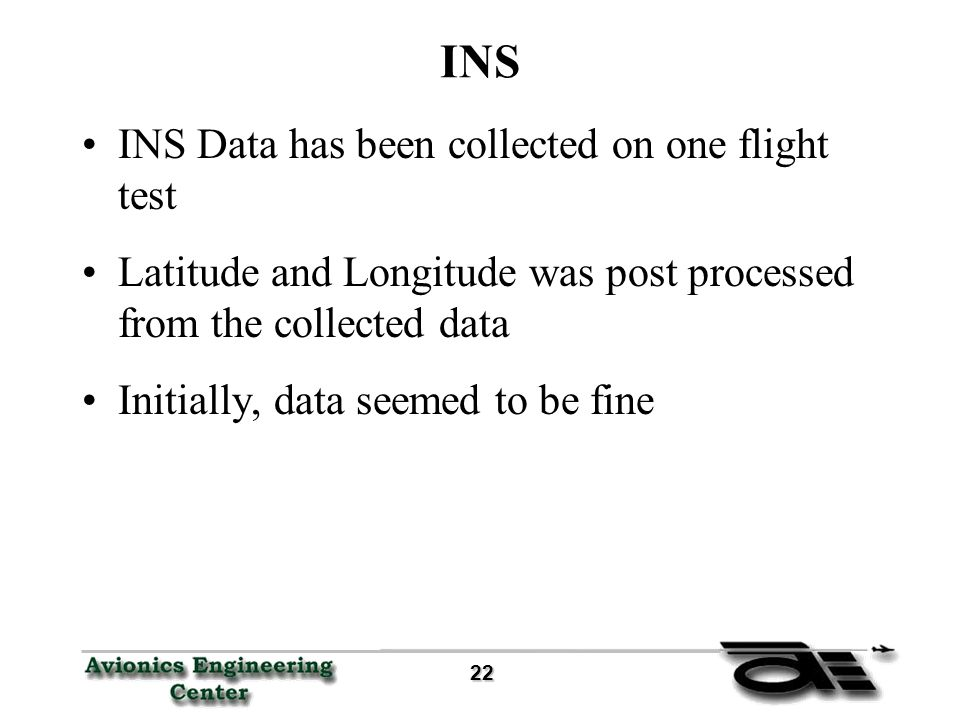 22 22 INS INS Data has been collected on one flight test Latitude and Longitude was post processed from the collected data Initially, data seemed to be fine
