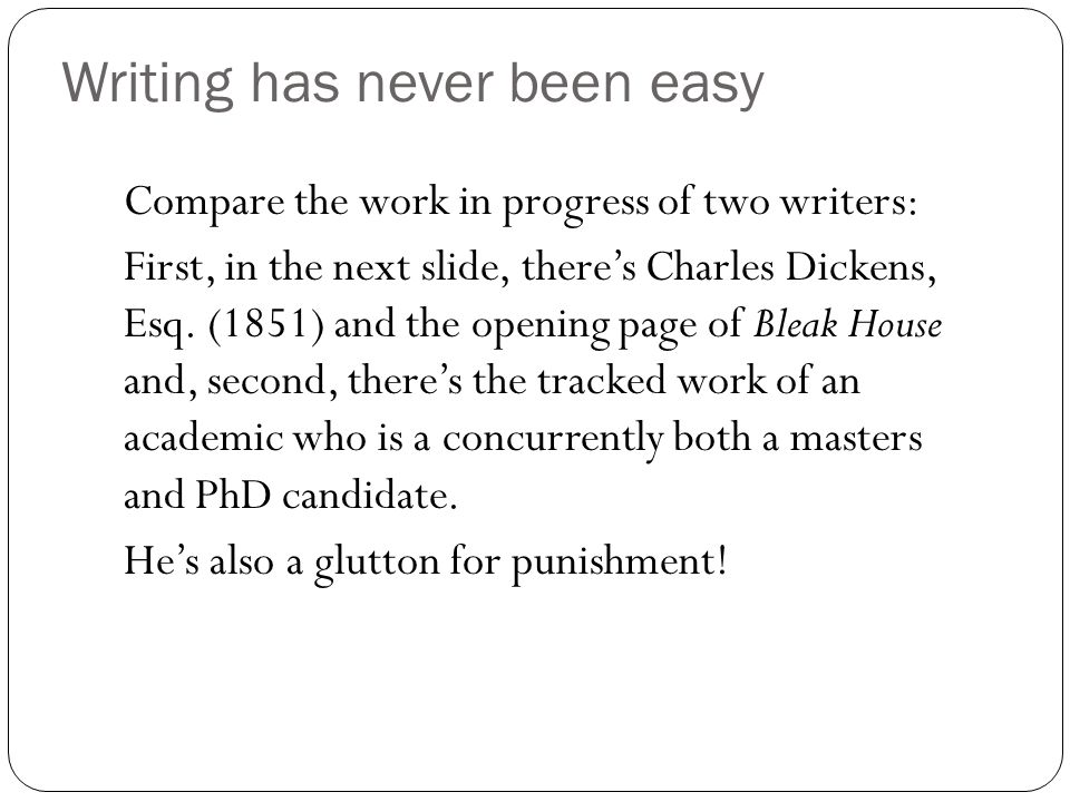 Writing has never been easy Compare the work in progress of two writers: First, in the next slide, there's Charles Dickens, Esq.