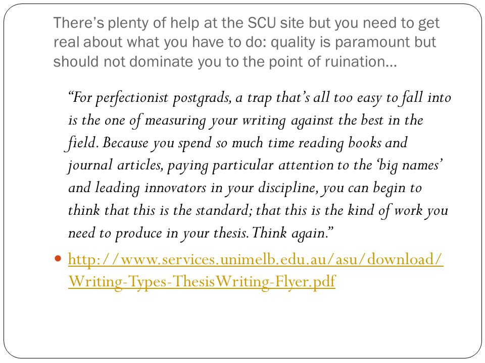 There's plenty of help at the SCU site but you need to get real about what you have to do: quality is paramount but should not dominate you to the point of ruination… For perfectionist postgrads, a trap that's all too easy to fall into is the one of measuring your writing against the best in the field.
