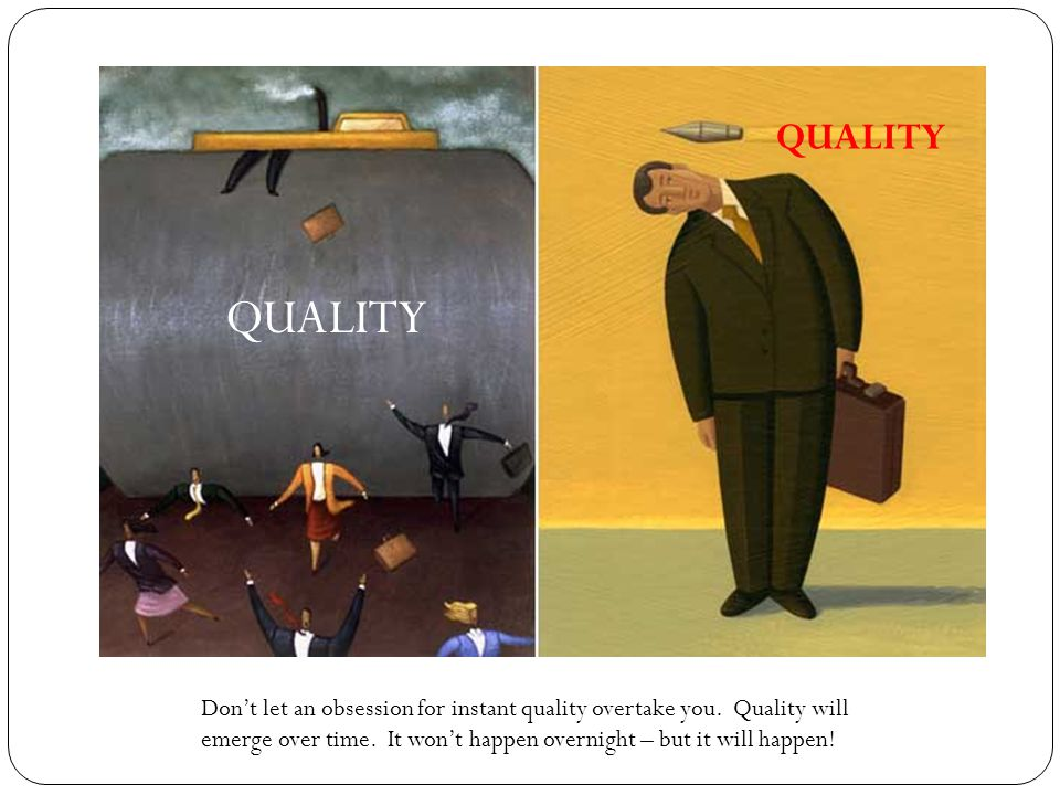 QUALITY Don't let an obsession for instant quality overtake you.