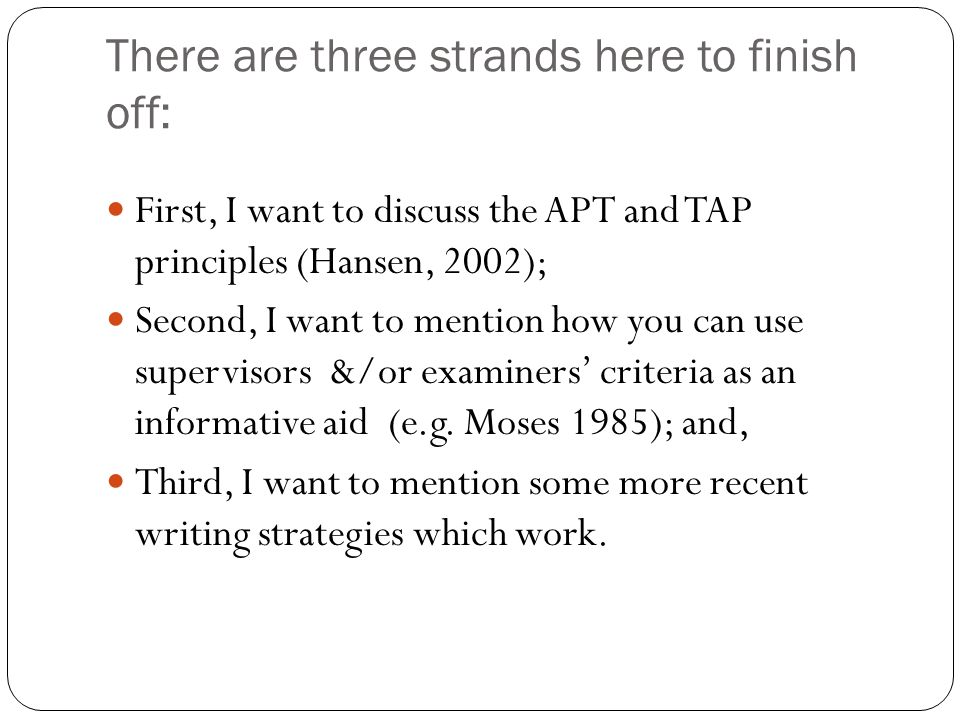 There are three strands here to finish off: First, I want to discuss the APT and TAP principles (Hansen, 2002); Second, I want to mention how you can use supervisors &/or examiners' criteria as an informative aid (e.g.