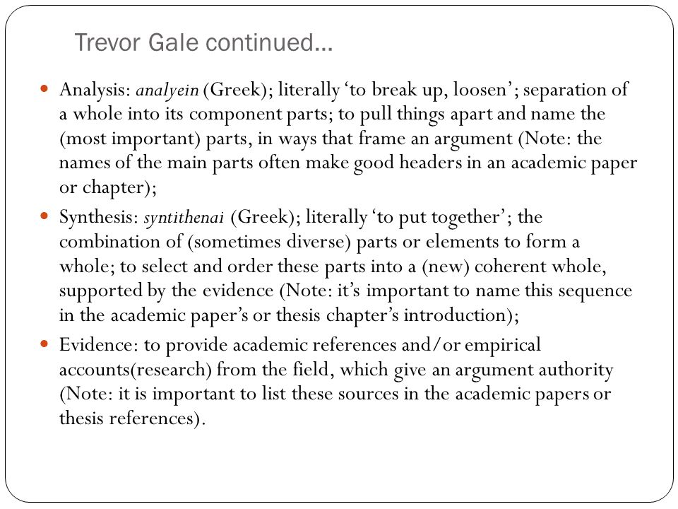 Trevor Gale continued… Analysis: analyein (Greek); literally 'to break up, loosen'; separation of a whole into its component parts; to pull things apart and name the (most important) parts, in ways that frame an argument (Note: the names of the main parts often make good headers in an academic paper or chapter); Synthesis: syntithenai (Greek); literally 'to put together'; the combination of (sometimes diverse) parts or elements to form a whole; to select and order these parts into a (new) coherent whole, supported by the evidence (Note: it's important to name this sequence in the academic paper's or thesis chapter's introduction); Evidence: to provide academic references and/or empirical accounts(research) from the field, which give an argument authority (Note: it is important to list these sources in the academic papers or thesis references).