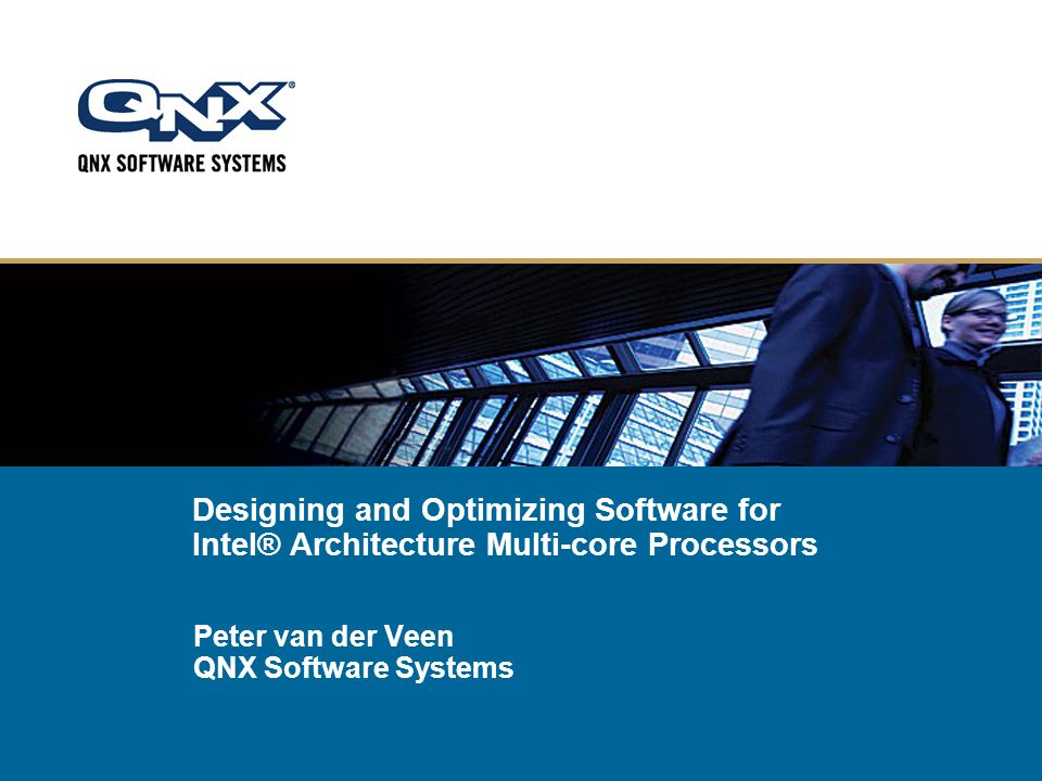 Designing and Optimizing Software for Intel® Architecture Multi-core Processors Peter van der Veen QNX Software Systems
