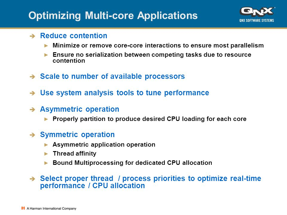 Optimizing Multi-core Applications  Reduce contention ► Minimize or remove core-core interactions to ensure most parallelism ► Ensure no serialization between competing tasks due to resource contention  Scale to number of available processors  Use system analysis tools to tune performance  Asymmetric operation ► Properly partition to produce desired CPU loading for each core  Symmetric operation ► Asymmetric application operation ► Thread affinity ► Bound Multiprocessing for dedicated CPU allocation  Select proper thread / process priorities to optimize real-time performance / CPU allocation