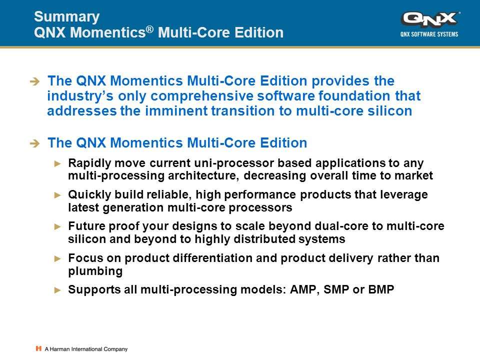 Summary QNX Momentics ® Multi-Core Edition  The QNX Momentics Multi-Core Edition provides the industry's only comprehensive software foundation that addresses the imminent transition to multi-core silicon  The QNX Momentics Multi-Core Edition ► Rapidly move current uni-processor based applications to any multi-processing architecture, decreasing overall time to market ► Quickly build reliable, high performance products that leverage latest generation multi-core processors ► Future proof your designs to scale beyond dual-core to multi-core silicon and beyond to highly distributed systems ► Focus on product differentiation and product delivery rather than plumbing ► Supports all multi-processing models: AMP, SMP or BMP