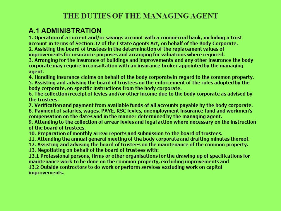 WHAT MANAGING AGENTS REALLY DO Very few owners of apartments and townhouses really understand the role of a managing agent, and while this usually includes sending out statements and receiving levy payments, it also goes well beyond these fairly mundane administrative tasks.