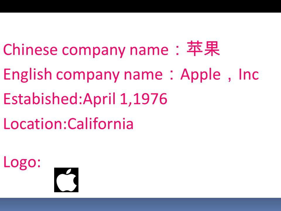 Chinese company name :苹果 English company name : Apple , Inc Estabished:April 1,1976 Location:California Logo: