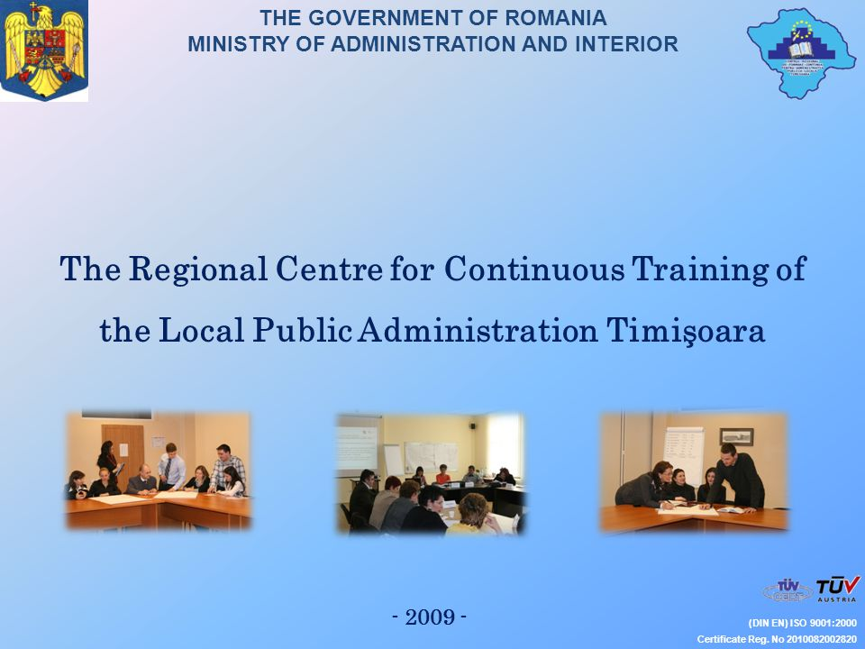 THE GOVERNMENT OF ROMANIA MINISTRY OF ADMINISTRATION AND INTERIOR NATIONAL INSTITUTE OF ADMINISTRATION (DIN EN) ISO 9001:2000 Certificate Reg.