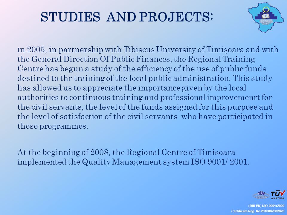 STUDIES AND PROJECTS: (DIN EN) ISO 9001:2000 Certificate Reg. No 2010082002820 I n 2005, in partnership with Tibiscus University of Timişoara and with