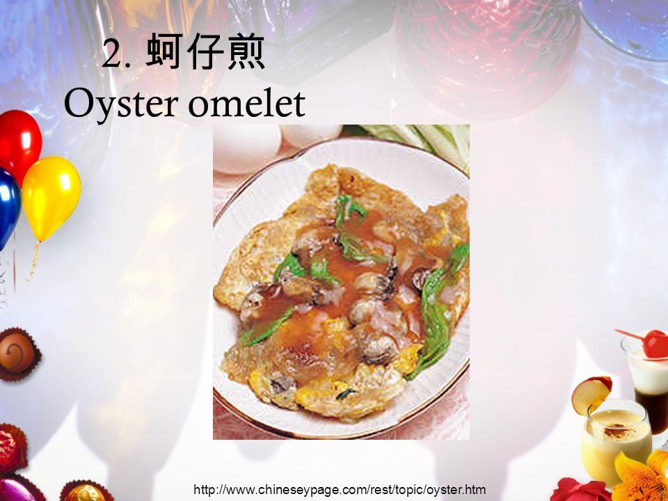 2. 蚵仔煎 Oyster omelet http://www.chineseypage.com/rest/topic/oyster.htm