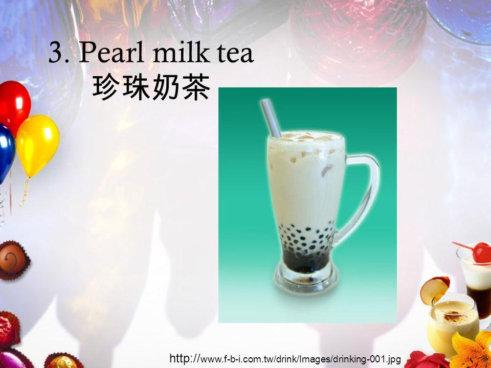 3. Pearl milk tea 珍珠奶茶 http:// www.f-b-i.com.tw/drink/Images/drinking-001.jpg