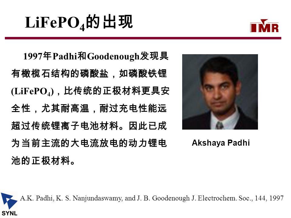 1997 年 Padhi 和 Goodenough 发现具 有橄榄石结构的磷酸盐,如磷酸铁锂 (LiFePO 4 ) ,比传统的正极材料更具安 全性,尤其耐高温,耐过充电性能远 超过传统锂离子电池材料。因此已成 为当前主流的大电流放电的动力锂电 池的正极材料。 A.K. Padhi, K. S. N
