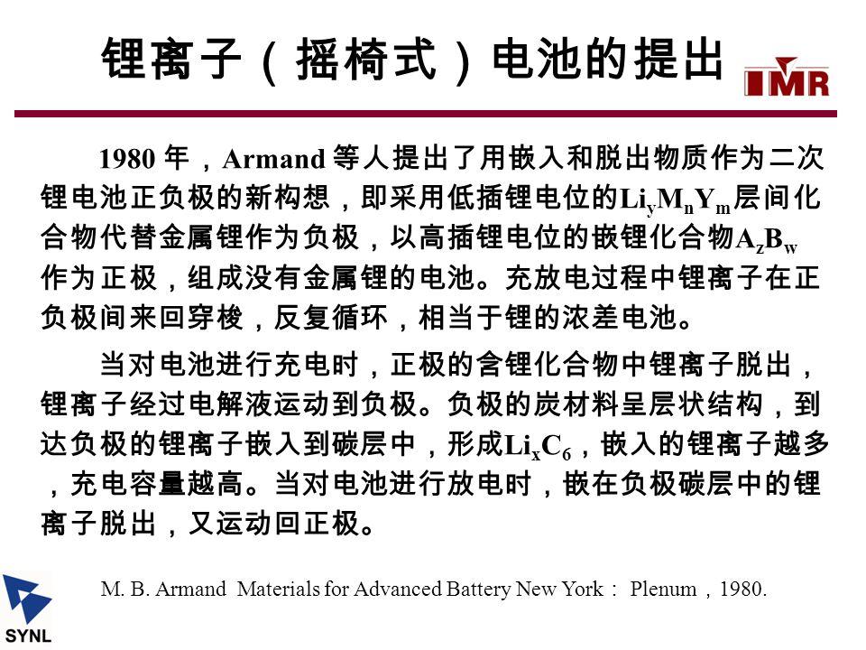 M. B. Armand Materials for Advanced Battery New York : Plenum , 1980. 1980 年, Armand 等人提出了用嵌入和脱出物质作为二次 锂电池正负极的新构想,即采用低插锂电位的 Li y M n Y m 层间化 合物代替金属锂作为