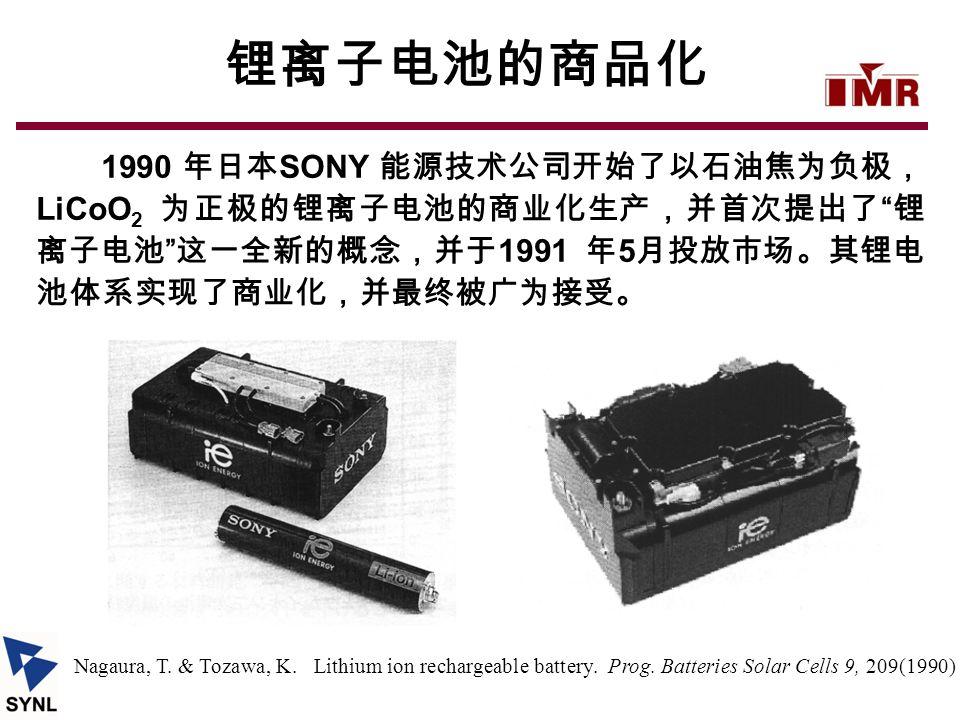 """锂离子电池的商品化 1990 年日本 SONY 能源技术公司开始了以石油焦为负极, LiCoO 2 为正极的锂离子电池的商业化生产,并首次提出了 """" 锂 离子电池 """" 这一全新的概念,并于 1991 年 5 月投放市场。其锂电 池体系实现了商业化,并最终被广为接受。 Nagaura, T. & To"""