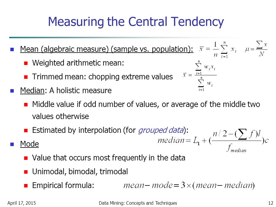 April 17, 2015Data Mining: Concepts and Techniques12 Measuring the Central Tendency Mean (algebraic measure) (sample vs. population): Weighted arithme