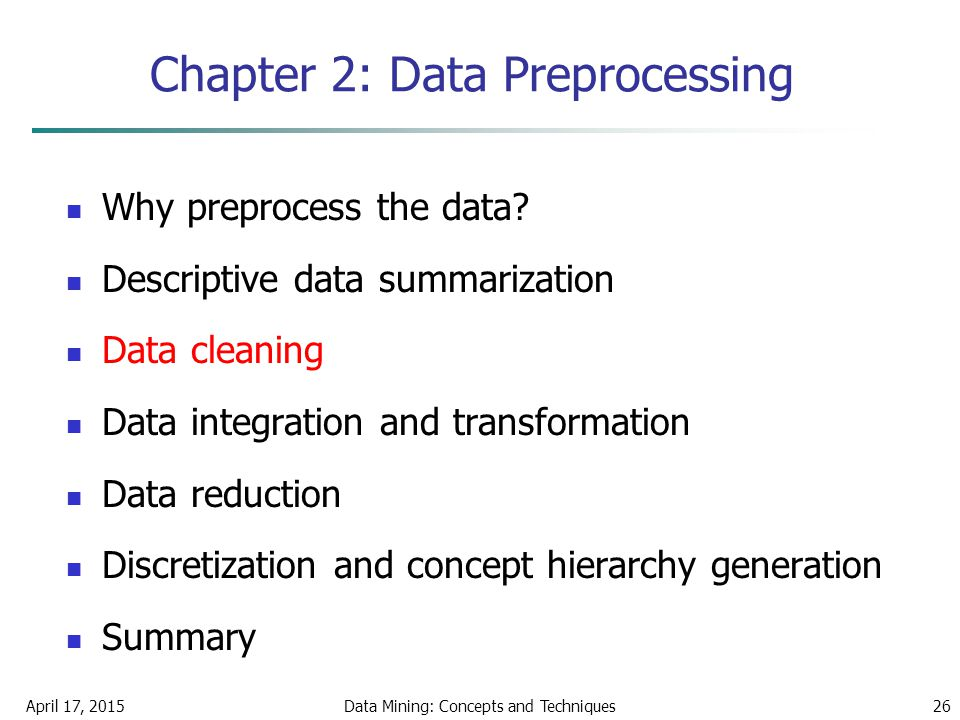April 17, 2015Data Mining: Concepts and Techniques26 Chapter 2: Data Preprocessing Why preprocess the data? Descriptive data summarization Data cleani