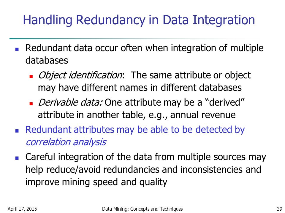 April 17, 2015Data Mining: Concepts and Techniques39 Handling Redundancy in Data Integration Redundant data occur often when integration of multiple d