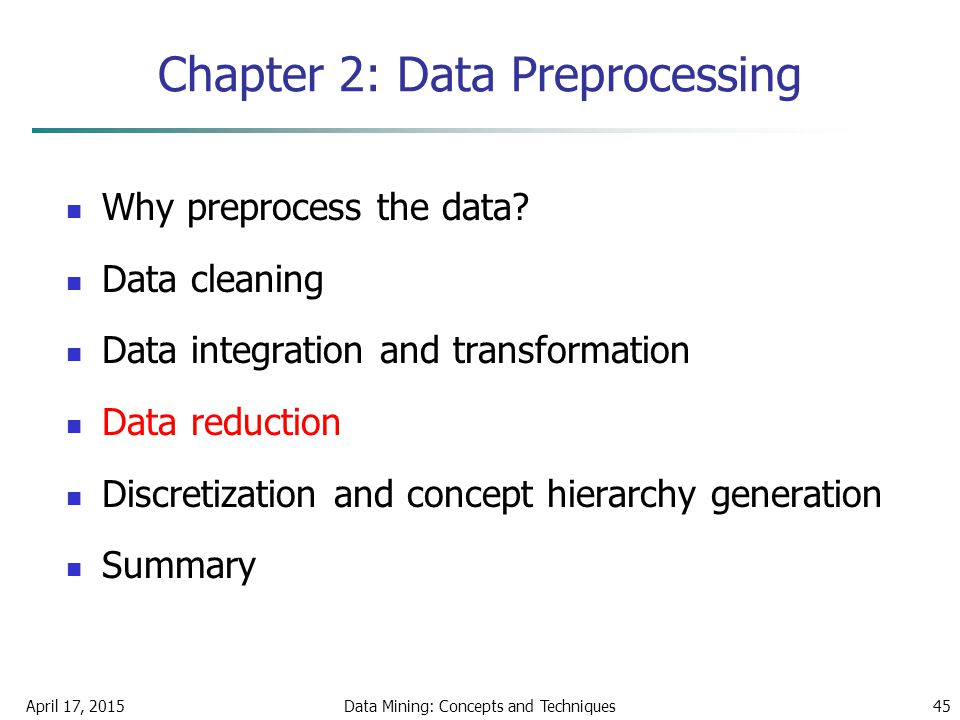 April 17, 2015Data Mining: Concepts and Techniques45 Chapter 2: Data Preprocessing Why preprocess the data? Data cleaning Data integration and transfo