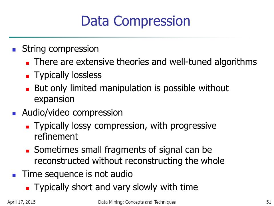 April 17, 2015Data Mining: Concepts and Techniques51 Data Compression String compression There are extensive theories and well-tuned algorithms Typica