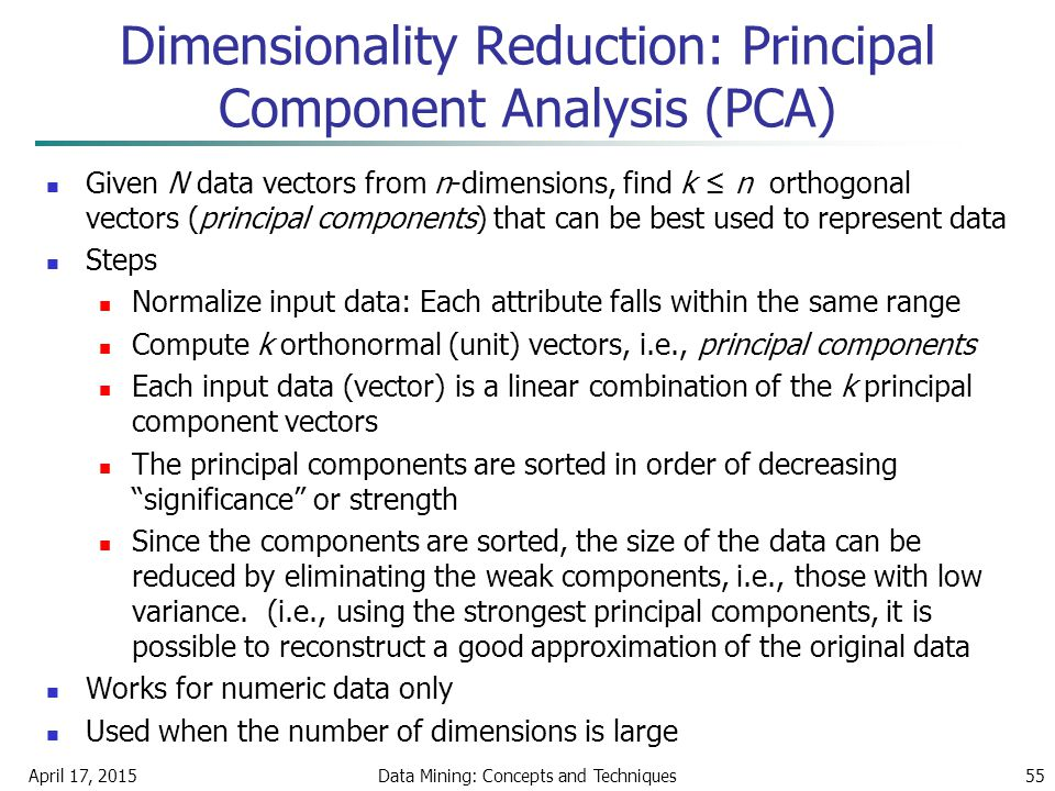 April 17, 2015Data Mining: Concepts and Techniques55 Given N data vectors from n-dimensions, find k ≤ n orthogonal vectors (principal components) that