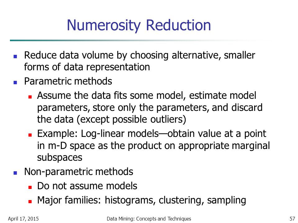 April 17, 2015Data Mining: Concepts and Techniques57 Numerosity Reduction Reduce data volume by choosing alternative, smaller forms of data representa