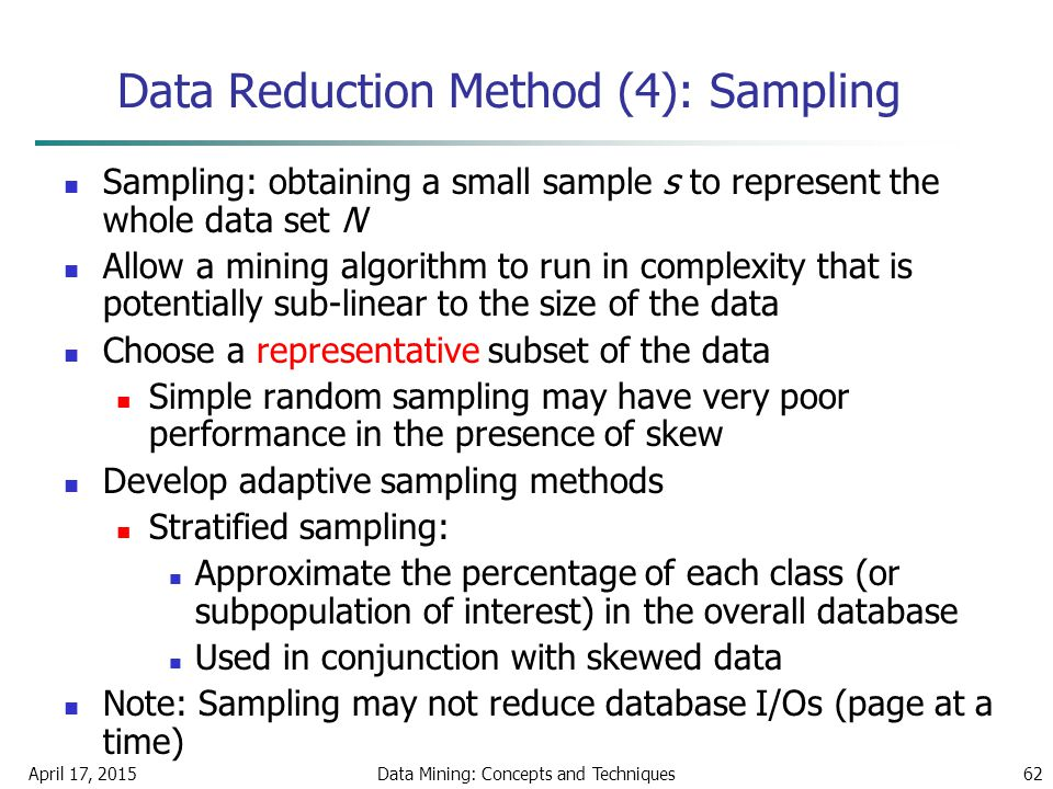 April 17, 2015Data Mining: Concepts and Techniques62 Data Reduction Method (4): Sampling Sampling: obtaining a small sample s to represent the whole d