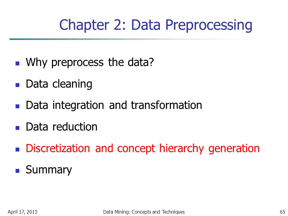 April 17, 2015Data Mining: Concepts and Techniques65 Chapter 2: Data Preprocessing Why preprocess the data? Data cleaning Data integration and transfo